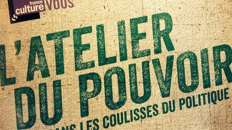 France Culture - L'atelier du pouvoir